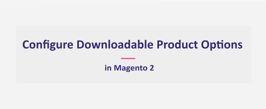 How To Configure Downloadable Product Options in Magento 2