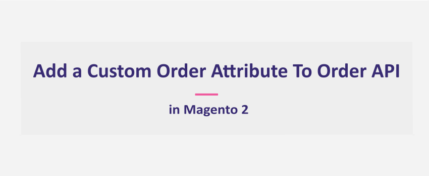 Magento 2: How To Add Custom Order Attribute To Order API