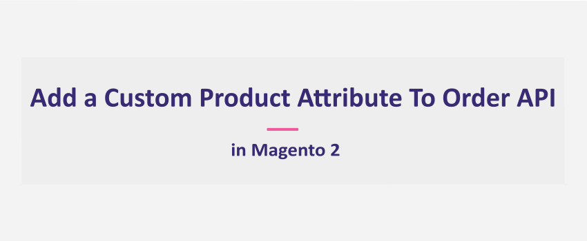Magento 2: How To Add Custom Product Attribute To Order API